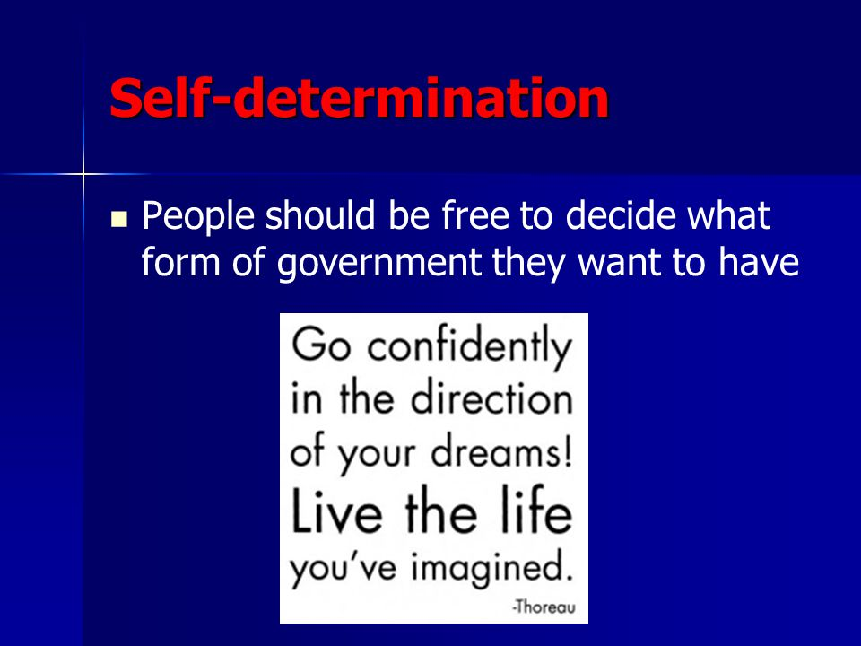 Self-determination People should be free to decide what form of government they want to have