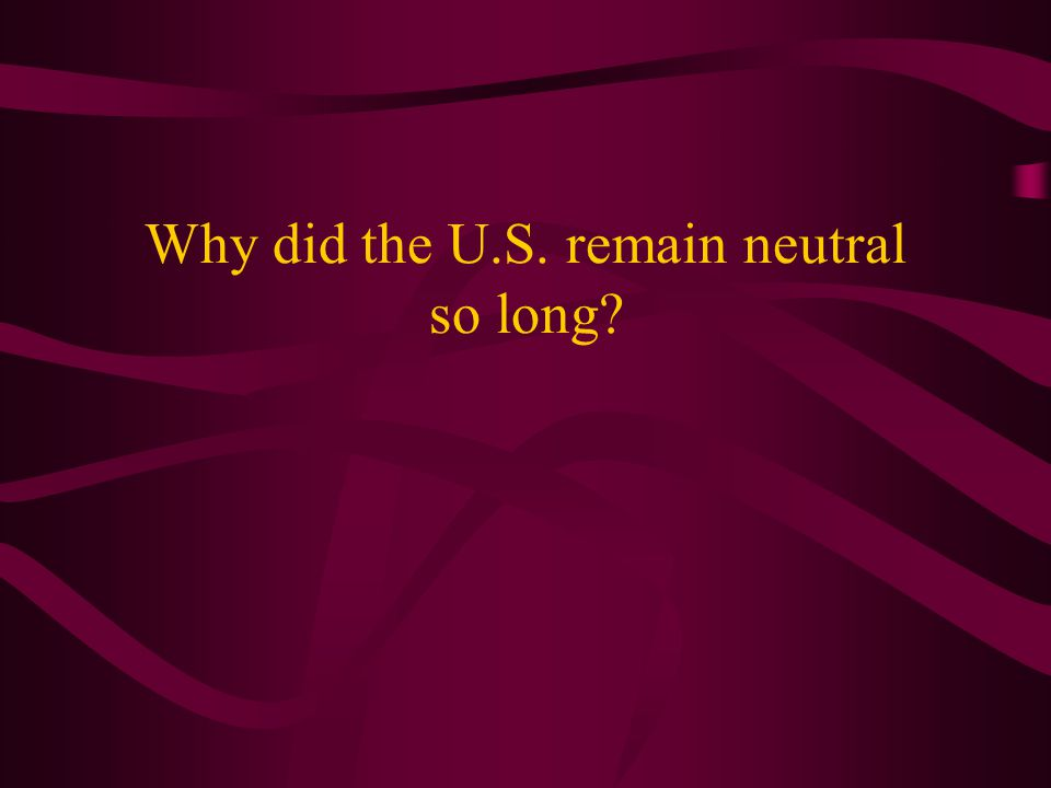Why did the U.S. remain neutral so long