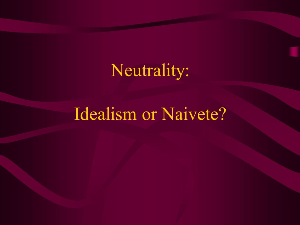 Neutrality: Idealism or Naivete
