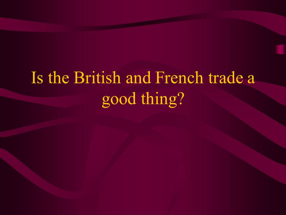 Is the British and French trade a good thing