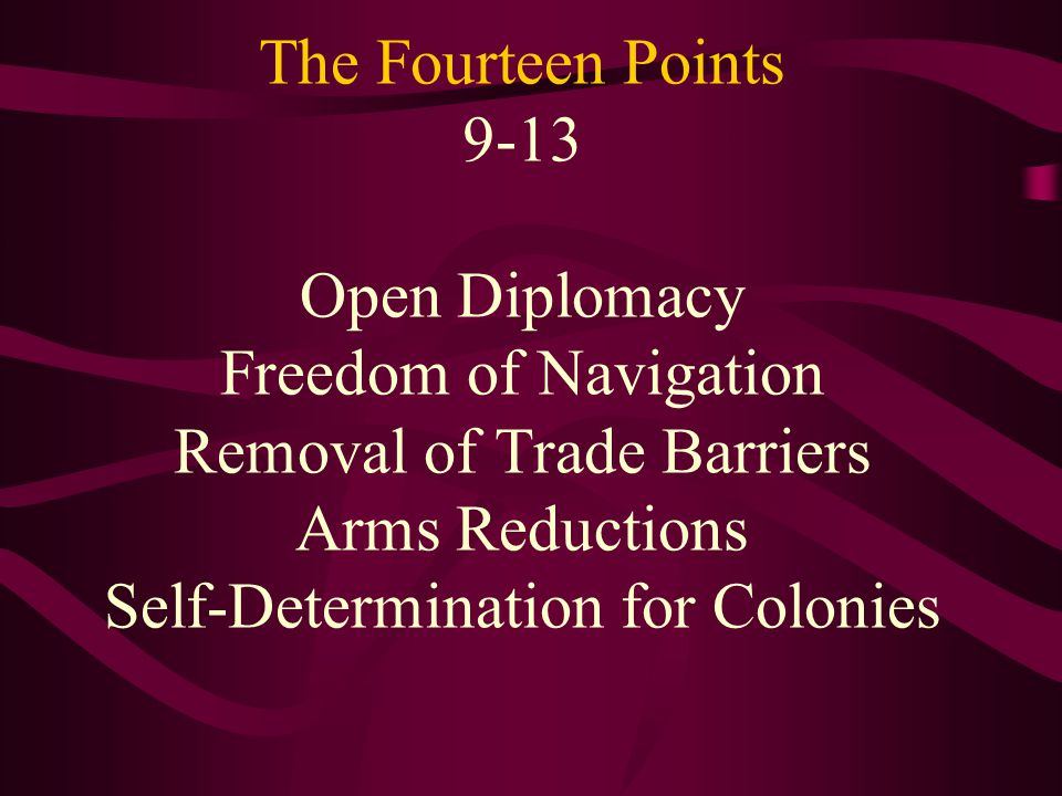 The Fourteen Points 9-13 Open Diplomacy Freedom of Navigation Removal of Trade Barriers Arms Reductions Self-Determination for Colonies
