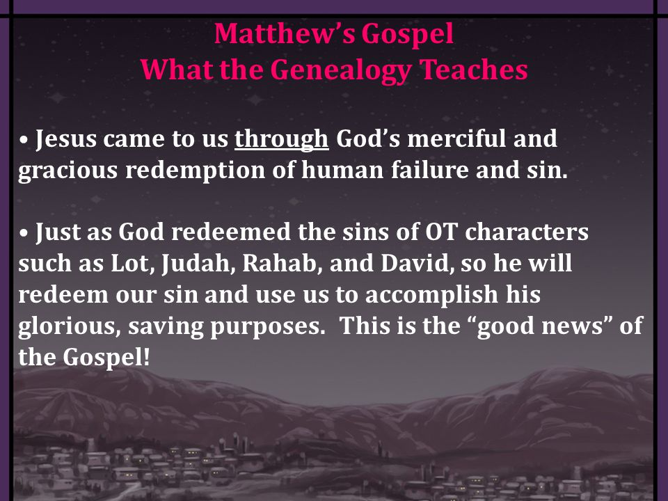 Matthew's Gospel What the Genealogy Teaches Jesus came to us through God's merciful and gracious redemption of human failure and sin.