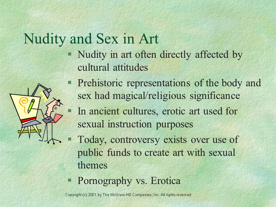 Nudity and Sex in Art §Nudity in art often directly affected by cultural attitudes §Prehistoric representations of the body and sex had magical/religious significance §In ancient cultures, erotic art used for sexual instruction purposes §Today, controversy exists over use of public funds to create art with sexual themes §Pornography vs.