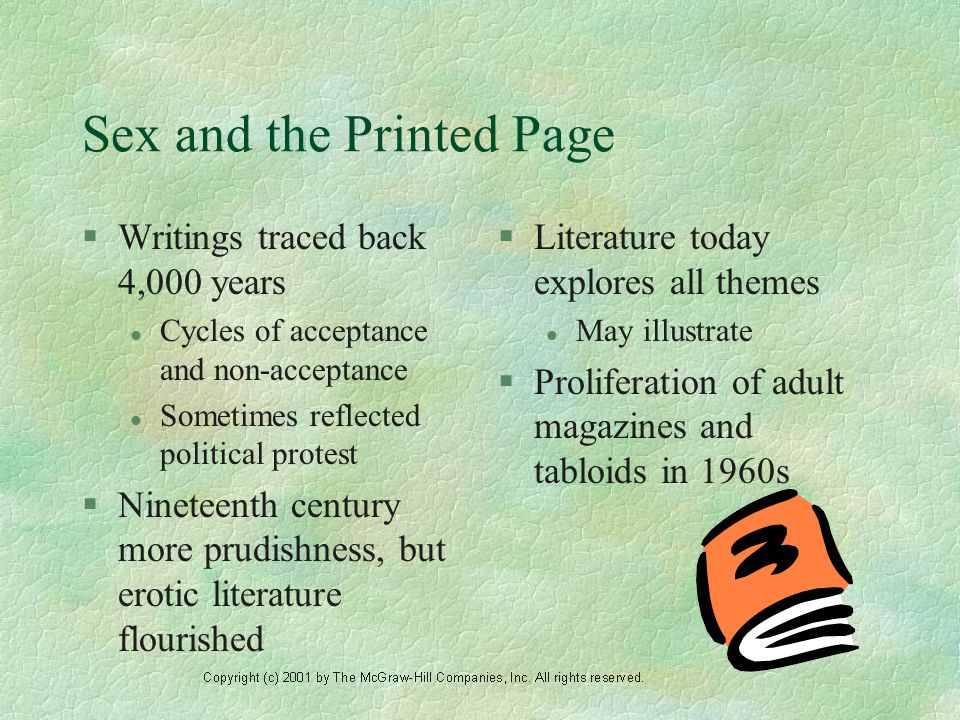 Sex and the Printed Page §Writings traced back 4,000 years l Cycles of acceptance and non-acceptance l Sometimes reflected political protest §Nineteenth century more prudishness, but erotic literature flourished §Literature today explores all themes l May illustrate §Proliferation of adult magazines and tabloids in 1960s