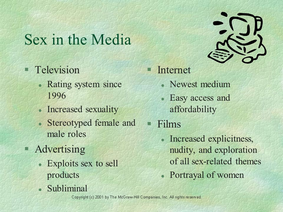 Sex in the Media §Television l Rating system since 1996 l Increased sexuality l Stereotyped female and male roles §Advertising l Exploits sex to sell products l Subliminal §Internet l Newest medium l Easy access and affordability §Films l Increased explicitness, nudity, and exploration of all sex-related themes l Portrayal of women