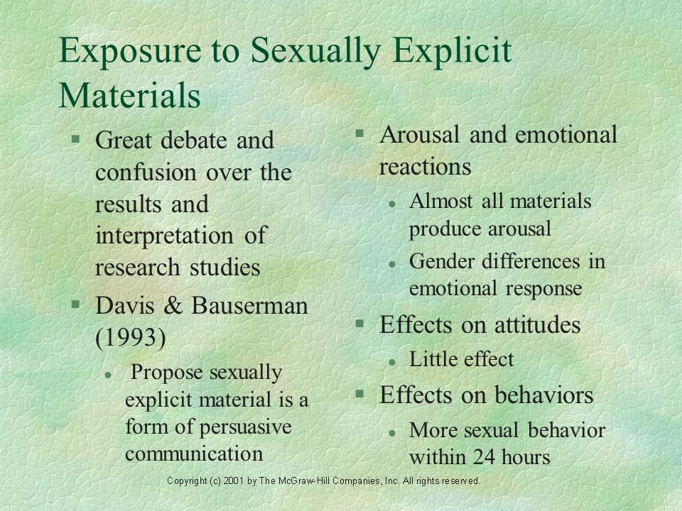 Exposure to Sexually Explicit Materials §Great debate and confusion over the results and interpretation of research studies §Davis & Bauserman (1993) l Propose sexually explicit material is a form of persuasive communication §Arousal and emotional reactions l Almost all materials produce arousal l Gender differences in emotional response §Effects on attitudes l Little effect §Effects on behaviors l More sexual behavior within 24 hours
