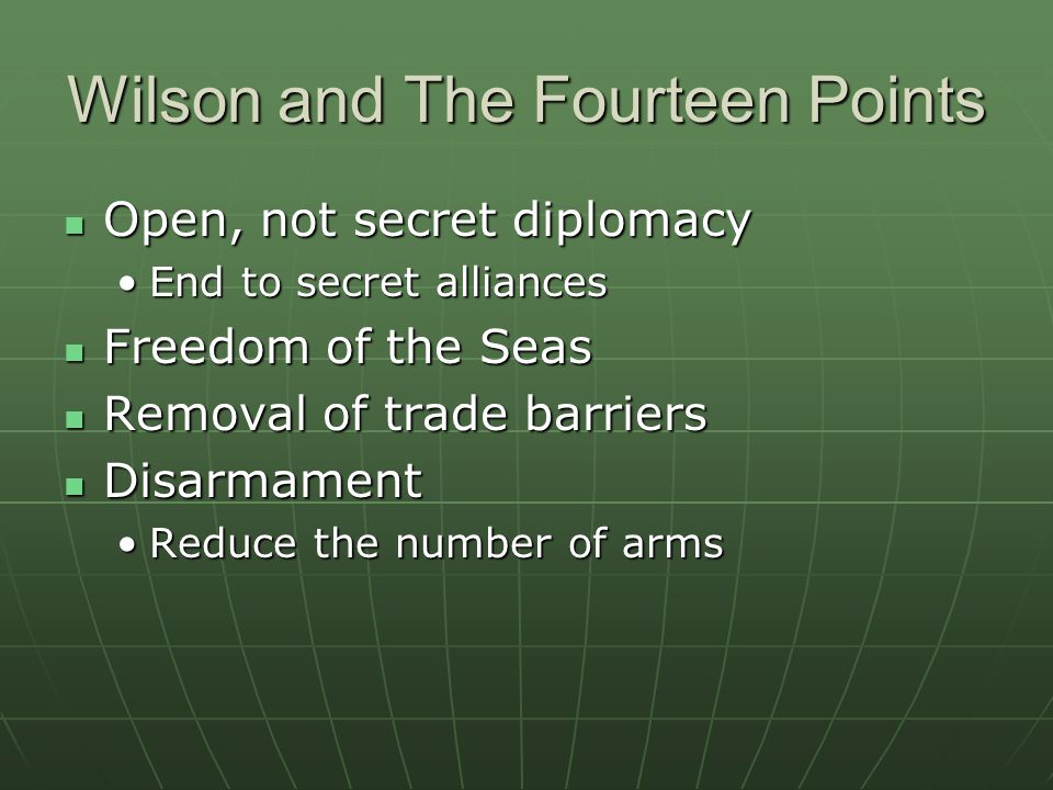 Wilson and The Fourteen Points Open, not secret diplomacy Open, not secret diplomacy End to secret alliancesEnd to secret alliances Freedom of the Seas Freedom of the Seas Removal of trade barriers Removal of trade barriers Disarmament Disarmament Reduce the number of armsReduce the number of arms