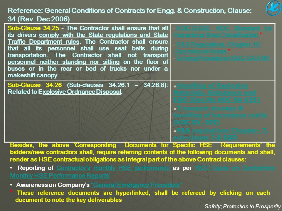 Procedure for 'Entry into Confined space: KOC.SA.007 *KOC.SA.007 Procedure for Protective clothing and equipment: KOC.SA.010 *KOC.SA.010 Incident Reporting Procedure: KOC.GE.007 *KOC.GE.007 Incident Investigation and Corrective Action Procedure: KOC.GE.008 *KOC.GE.008 KOC HSE Audit, Inspection and Self-Assessment Procedure KOC.GE.016 *KOC.GE.016 HSE Procedure for Risk Assessment: KOC.SA.018 *KOC.SA.018 Guideline for HSE Procedure for Risk Assessment: KOC.SA.019 *KOC.SA.019 Driving Procedure: KOC.SA.016 *KOC.SA.016 Job Safety Analysis :KOC.SA.024 *KOC.SA.024 Procedure for welding and cutting: KOC.SA.021 *KOC.SA.021 Control and use of Scaffolding: KOC.SA.002 *KOC.SA.002 Control and use of ladders & step-ladders: KOC.SA.001 *KOC.SA.001 Manual handling of loads: KOC.SA.003 *KOC.SA.003 Hydrogen Sulphide: KOC.HE.001 *KOC.HE.001 Contractor HSE Oversight Procedure: KOC.GE.012 *KOC.GE.012 Chemical Spill-Clean-up Procedure: KOC.EV.005 *KOC.EV.005 * These reference documents are hyperlinked, shall be refereed by clicking on each document to note the key deliverables Safety; Protection to Prosperity