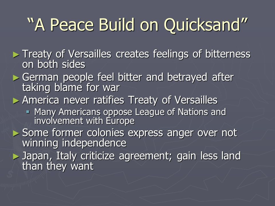 """""""A Peace Build on Quicksand"""" ► Treaty of Versailles creates feelings of bitterness on both sides ► German people feel bitter and betrayed after taking"""