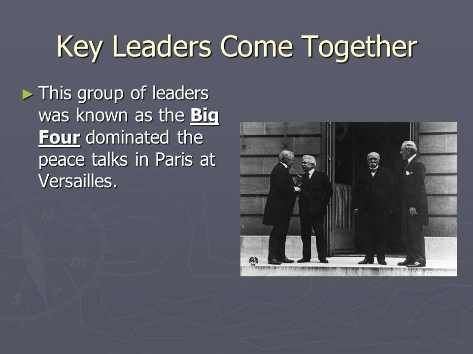 Key Leaders Come Together ► This group of leaders was known as the Big Four dominated the peace talks in Paris at Versailles.