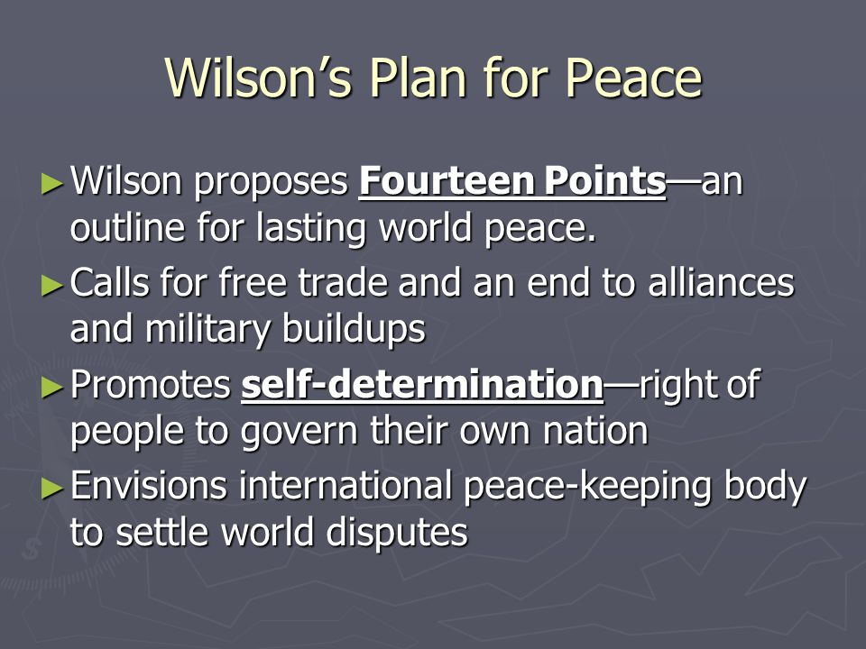 Wilson's Plan for Peace ► Wilson proposes Fourteen Points—an outline for lasting world peace. ► Calls for free trade and an end to alliances and milit
