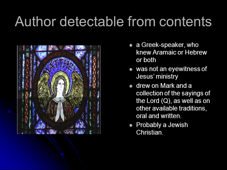 Author detectable from contents a Greek-speaker, who knew Aramaic or Hebrew or both was not an eyewitness of Jesus' ministry drew on Mark and a collec