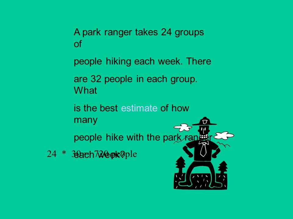 A park ranger takes 24 groups of people hiking each week. There are 32 people in each group. What is the best estimate of how many people hike with th