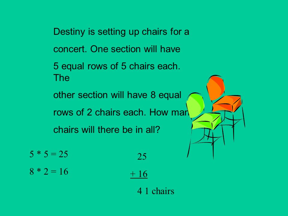 Destiny is setting up chairs for a concert. One section will have 5 equal rows of 5 chairs each. The other section will have 8 equal rows of 2 chairs