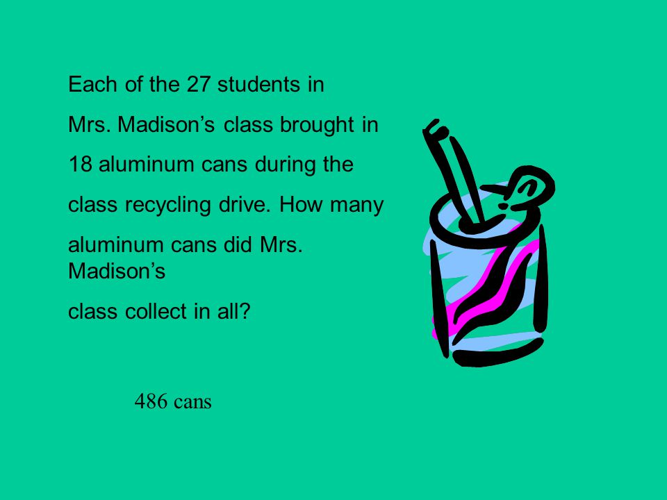 Each of the 27 students in Mrs. Madison's class brought in 18 aluminum cans during the class recycling drive. How many aluminum cans did Mrs. Madison'