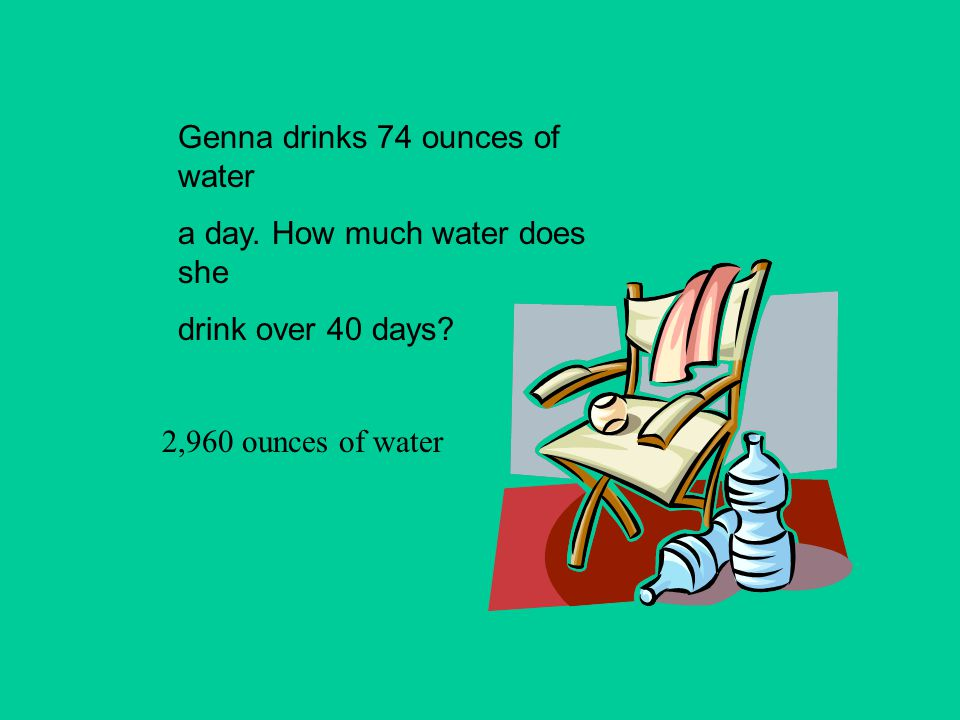 Genna drinks 74 ounces of water a day. How much water does she drink over 40 days? 2,960 ounces of water