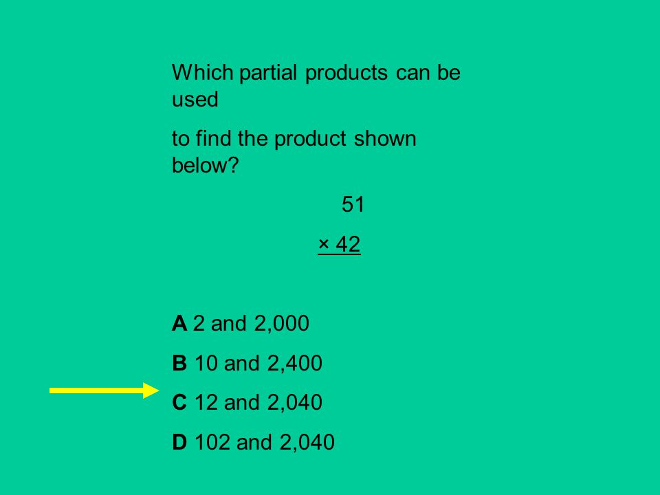 Which partial products can be used to find the product shown below? 51 × 42 A 2 and 2,000 B 10 and 2,400 C 12 and 2,040 D 102 and 2,040