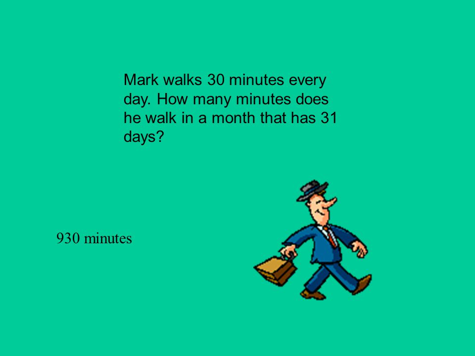 Mark walks 30 minutes every day. How many minutes does he walk in a month that has 31 days? 930 minutes