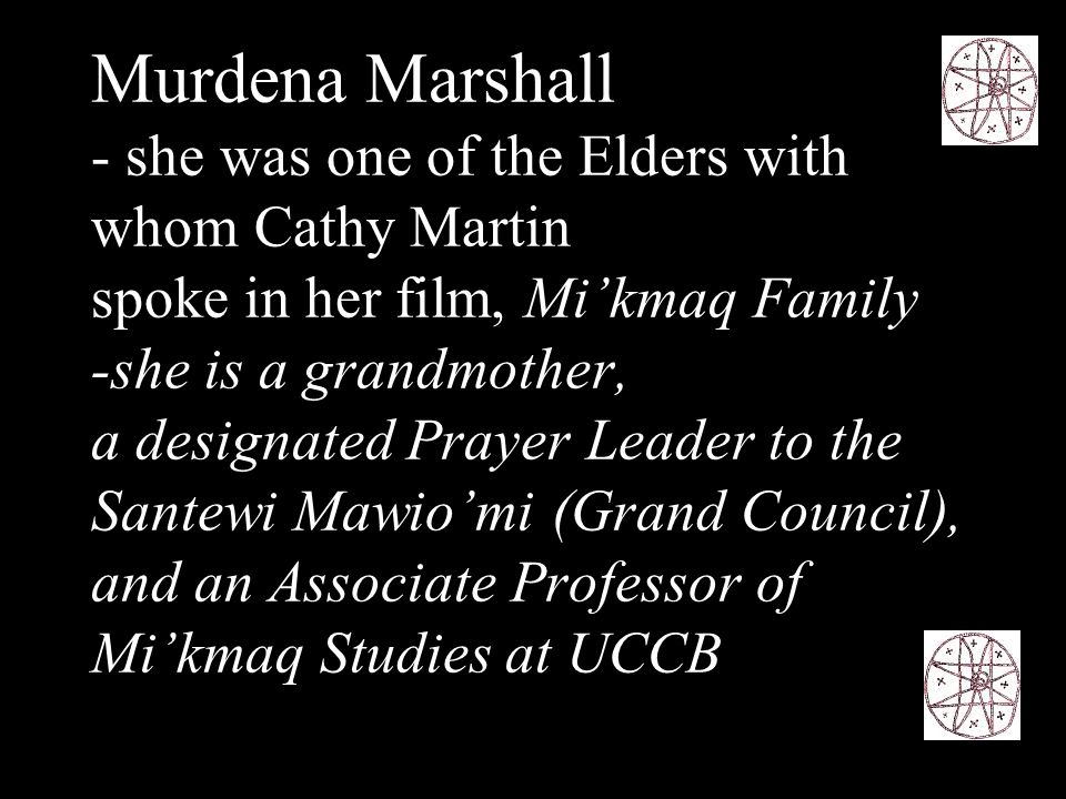 -Murdena is from Eskasoni First Nation and is recognized within her own nation, across Canada, and internationally for her knowledge of the Mi'kmaq language, culture and spirituality -She tells the Lessons of the Cycles of Life