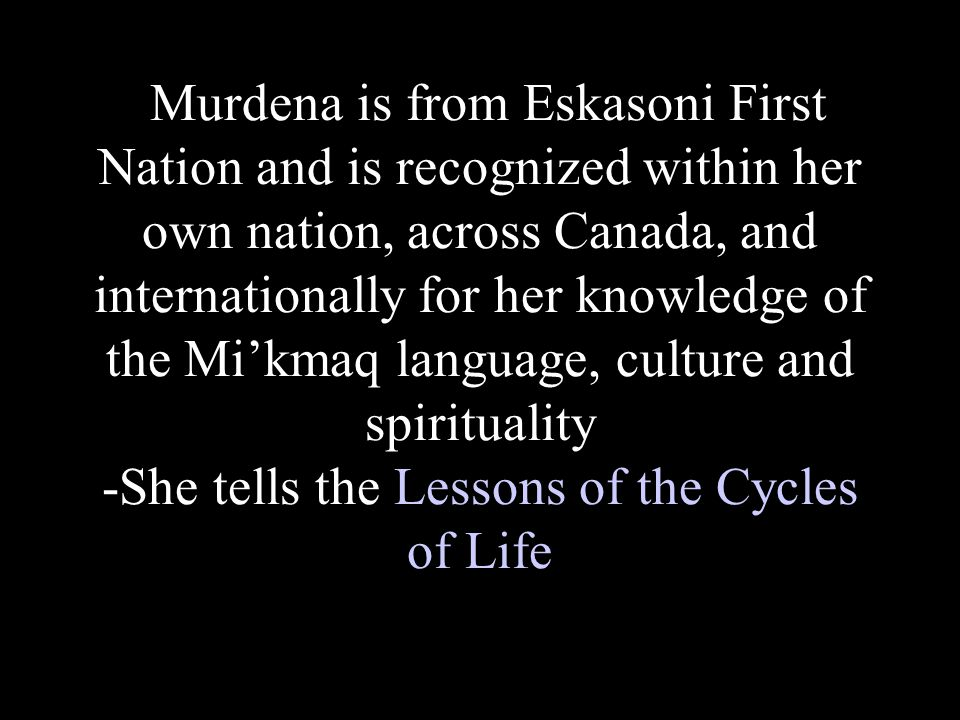 Lessons of the Cycles of Life -during one's lifetime, new concepts will be introduced to help one understand life -Elders have introduced to the Mi kmaw a gift to be taken care of, appreciated and cherished.