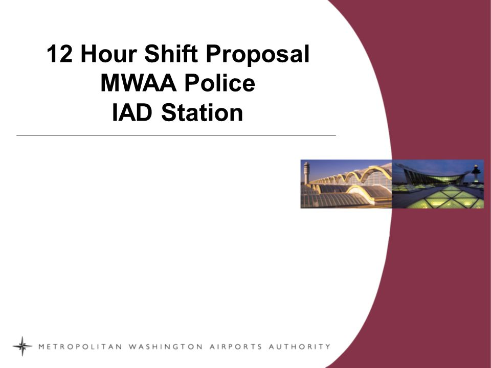 2 We propose that Police Officers assigned to the Dulles Station test the 12 hour shift program beginning in the first quarter of 2008.