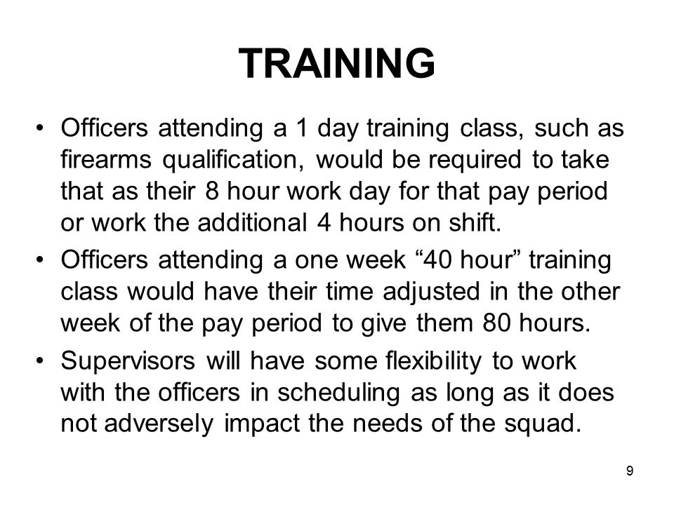 10 12 HOUR SHIFT PROPOSAL Day SMTWTFS Week 1 OFF 8 HR OFF Week 2 OFF 12 HR8 HR OFF 8 HR12 HR Training Schedule Day SMTWTFS Week 1 16 HR OFF 12 HR OFF Week 2 OFF 8 HR OFF Officer requests two 8 hour days in non-training week Officer works a 16 hour shift in non-training week.