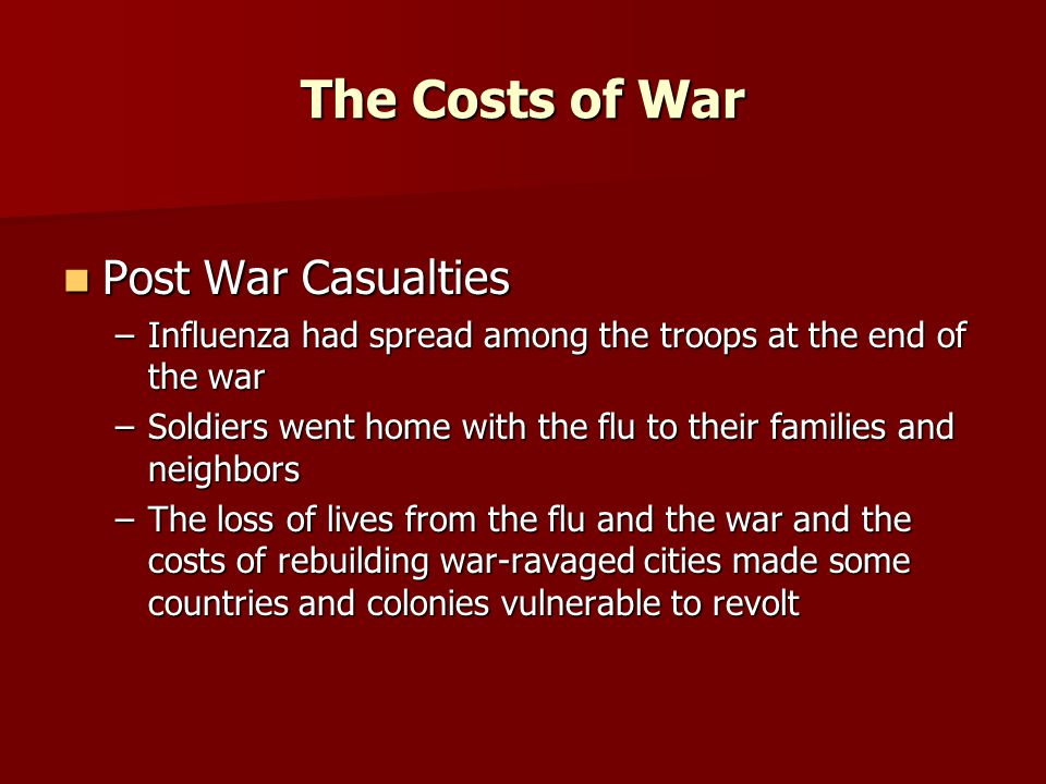The Costs of War Post War Casualties Post War Casualties –Influenza had spread among the troops at the end of the war –Soldiers went home with the flu to their families and neighbors –The loss of lives from the flu and the war and the costs of rebuilding war-ravaged cities made some countries and colonies vulnerable to revolt