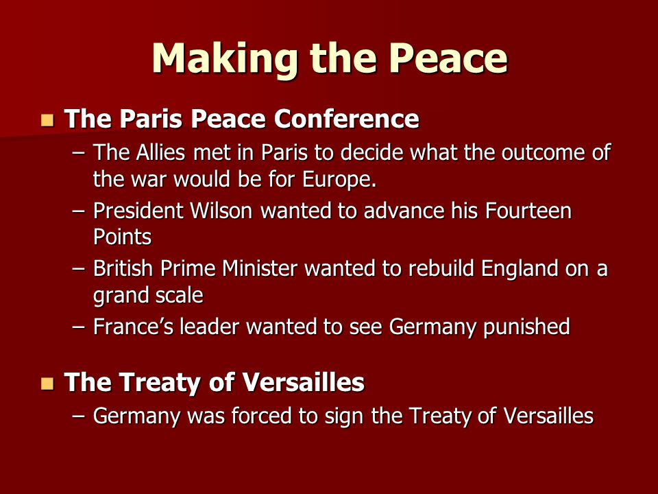 Making the Peace The Paris Peace Conference The Paris Peace Conference –The Allies met in Paris to decide what the outcome of the war would be for Europe.