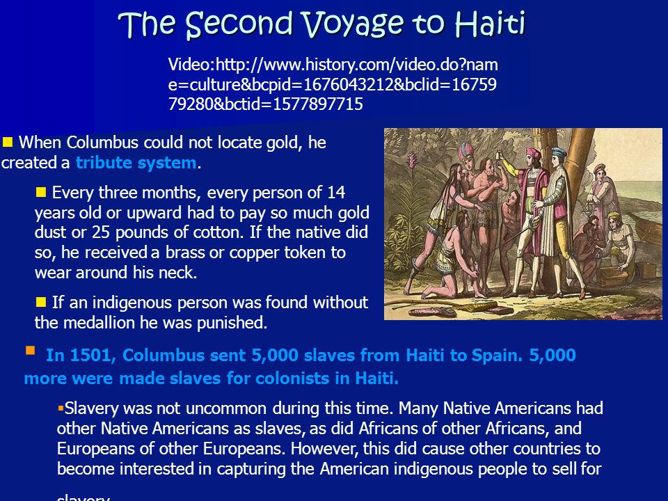 The Second Voyage to Haiti Video:http://www.history.com/video.do nam e=culture&bcpid=1676043212&bclid=16759 79280&bctid=1577897715 When Columbus could not locate gold, he created a tribute system.