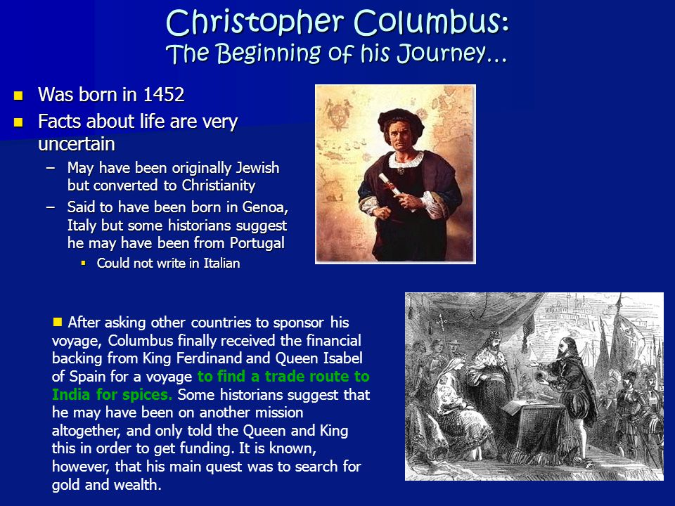 Christopher Columbus: The Beginning of his Journey… Was born in 1452 Was born in 1452 Facts about life are very uncertain Facts about life are very un