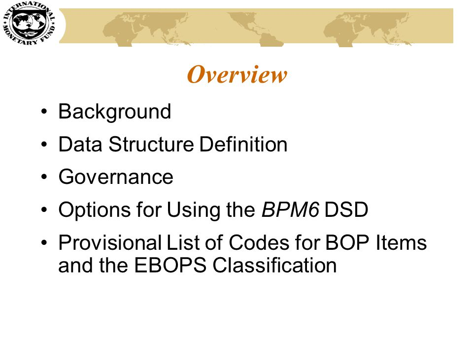 Background SDMX (Statistical Data and Metadata eXchange) is a standard to foster increased efficiency in the electronic exchange of data and metadata among international organizations and from the national data-producing agencies SDMX is sponsored by the BIS, ECB, Eurostat, IMF, OECD, World Bank, and United Nations Purpose of establishing SDMX for the BPM6-based statistics: to have one standard format that can be used by all organizations exchanging the data Countries report data once to a web service (or the web service extracts data from country websites), and then international organizations extract the data from the web service