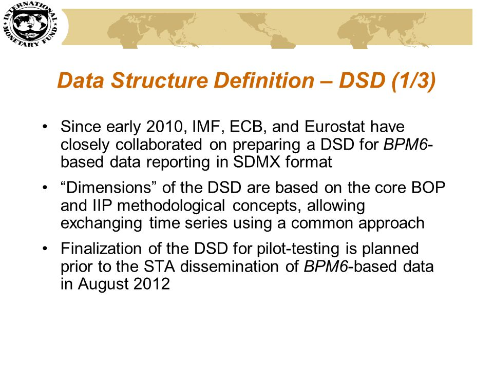 Data Structure Definition – DSD (1/3) Since early 2010, IMF, ECB, and Eurostat have closely collaborated on preparing a DSD for BPM6- based data repor