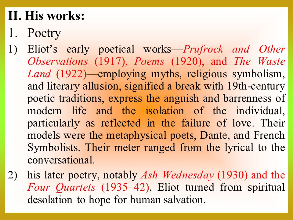 II. His works: 1.Poetry 1)Eliot's early poetical works—Prufrock and Other Observations (1917), Poems (1920), and The Waste Land (1922)—employing myths