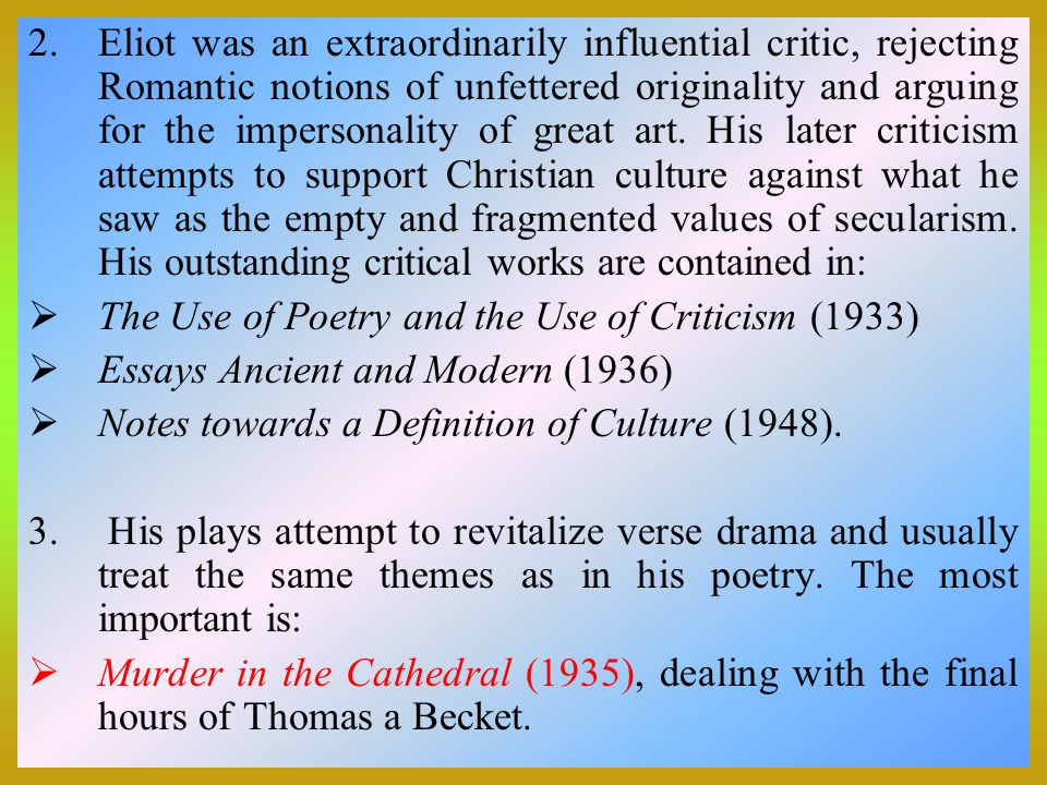2.Eliot was an extraordinarily influential critic, rejecting Romantic notions of unfettered originality and arguing for the impersonality of great art.