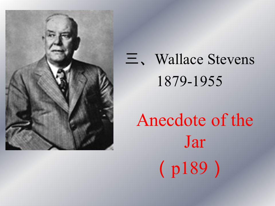 三、 Wallace Stevens 1879-1955 Anecdote of the Jar ( p189 )