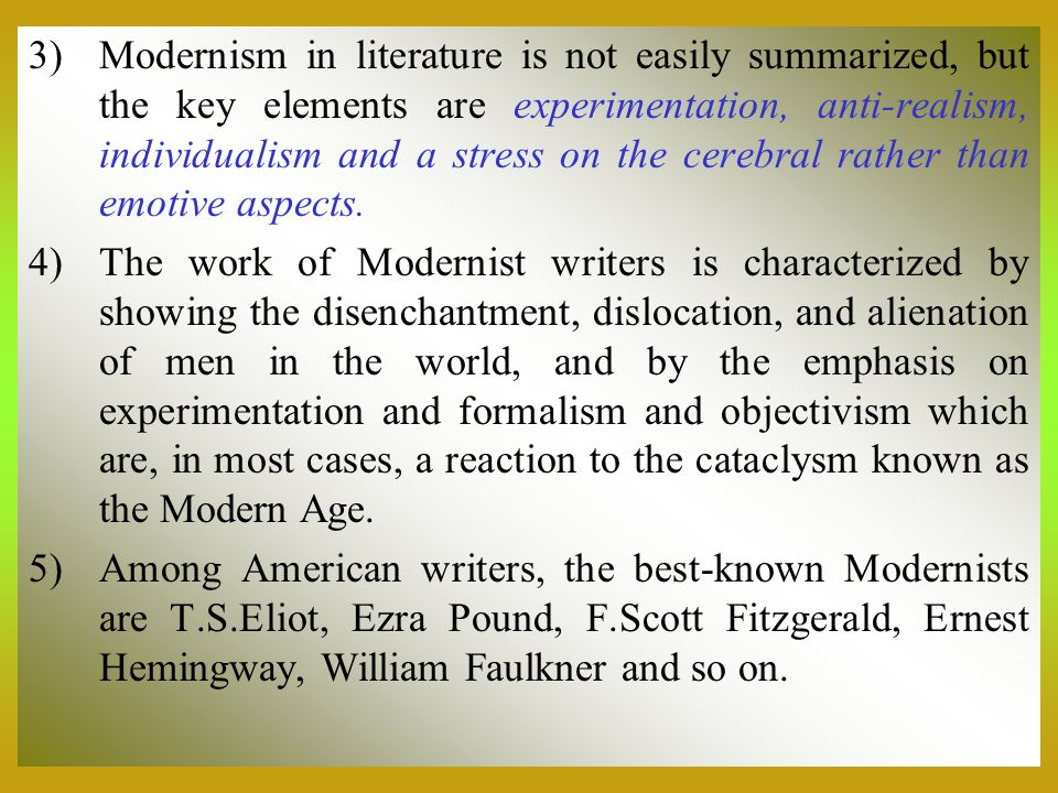 3)Modernism in literature is not easily summarized, but the key elements are experimentation, anti-realism, individualism and a stress on the cerebral