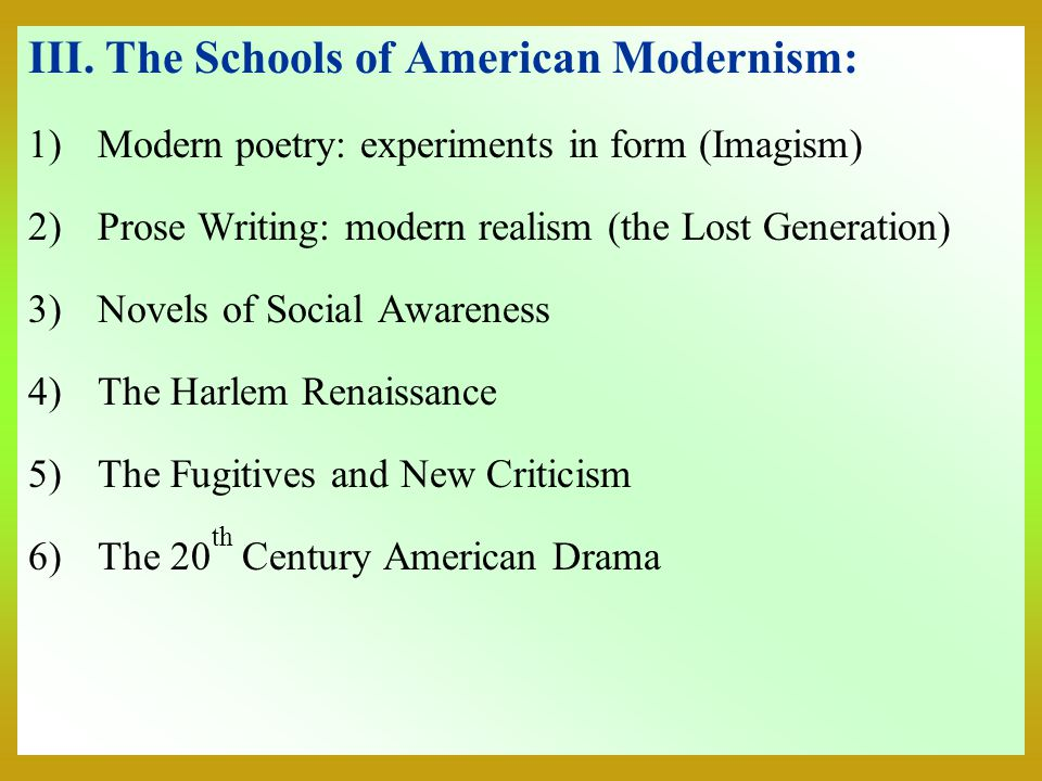 III. The Schools of American Modernism: 1)Modern poetry: experiments in form (Imagism) 2)Prose Writing: modern realism (the Lost Generation) 3)Novels