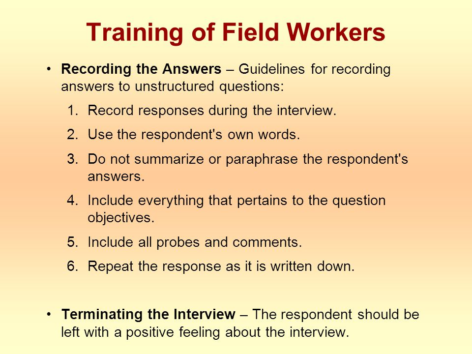 Training of Field Workers Recording the Answers – Guidelines for recording answers to unstructured questions: 1.Record responses during the interview.