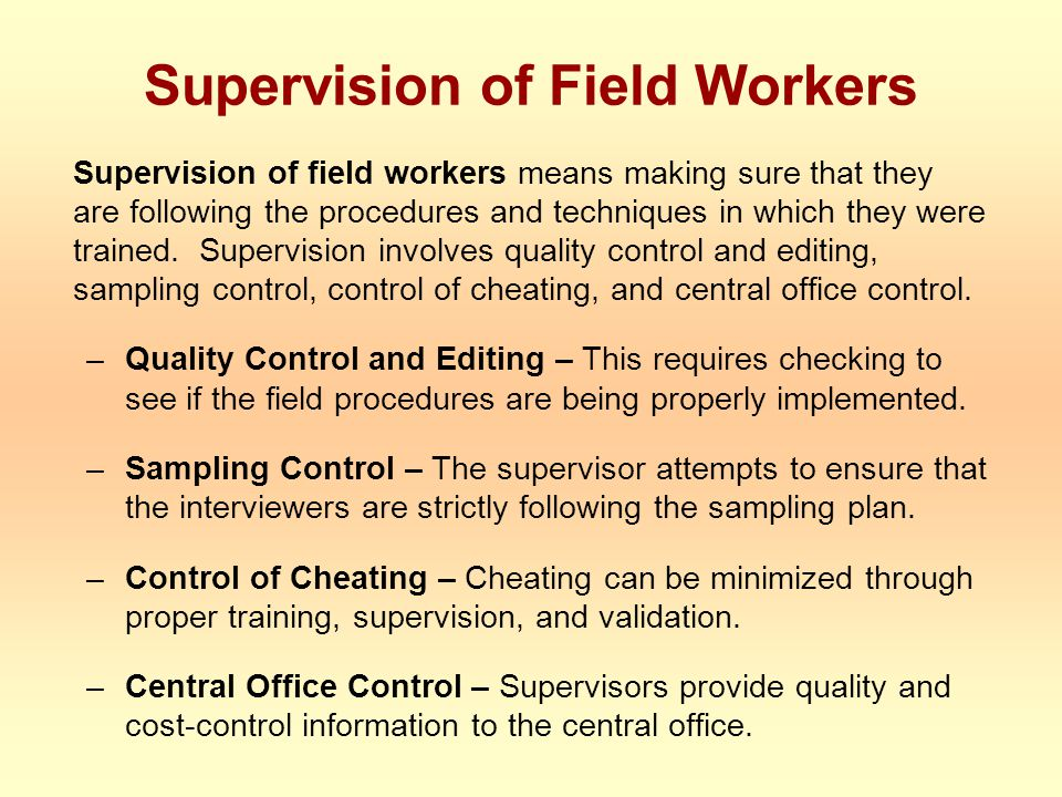 Supervision of Field Workers Supervision of field workers means making sure that they are following the procedures and techniques in which they were trained.