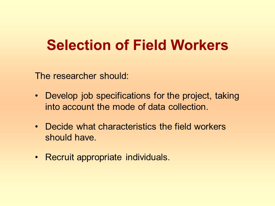 Selection of Field Workers The researcher should: Develop job specifications for the project, taking into account the mode of data collection.