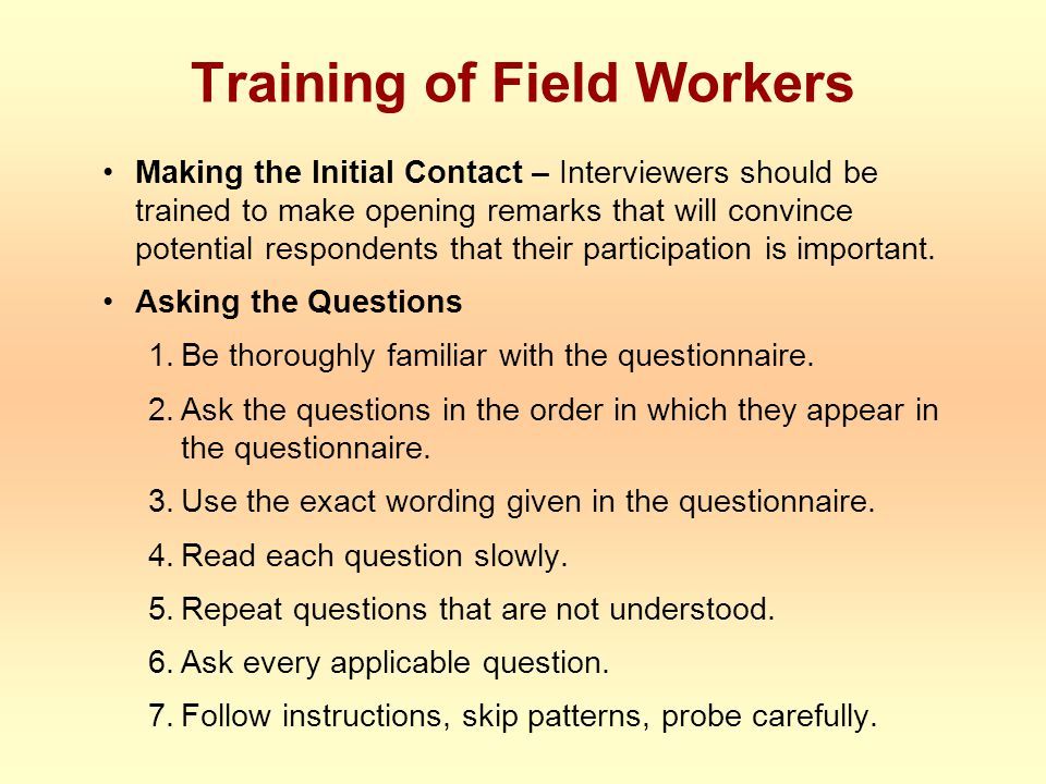 Training of Field Workers Making the Initial Contact – Interviewers should be trained to make opening remarks that will convince potential respondents that their participation is important.