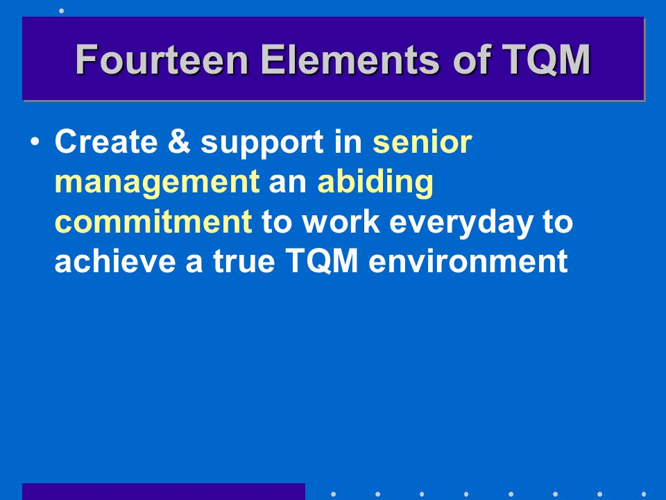 Fourteen Elements of TQM Create & support in senior management an abiding commitment to work everyday to achieve a true TQM environment