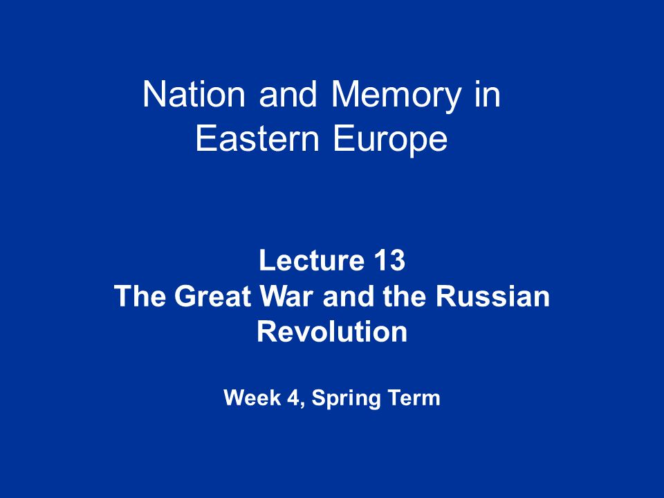 Nation and Memory in Eastern Europe Lecture 13 The Great War and the Russian Revolution Week 4, Spring Term