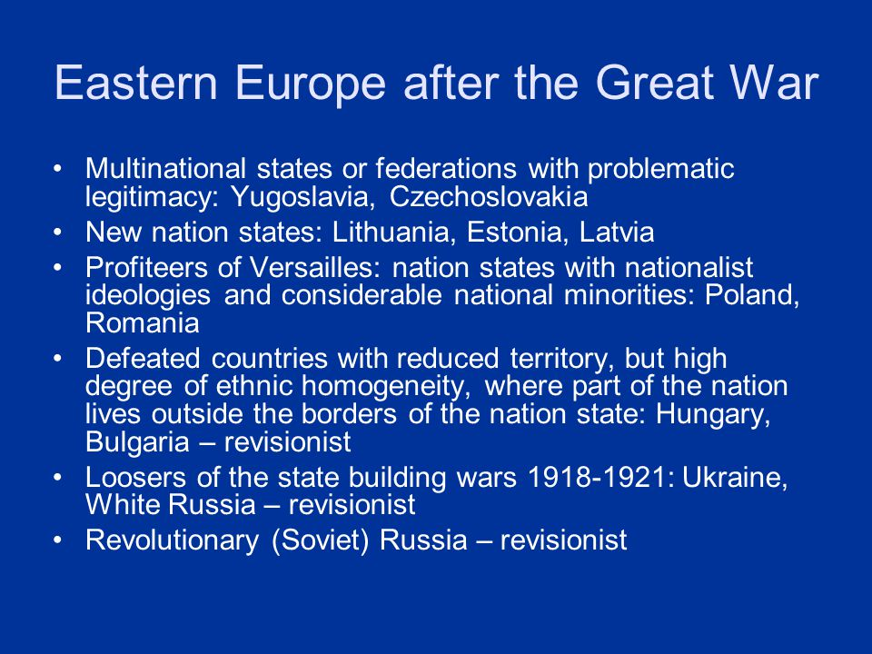 Eastern Europe after the Great War Multinational states or federations with problematic legitimacy: Yugoslavia, Czechoslovakia New nation states: Lith