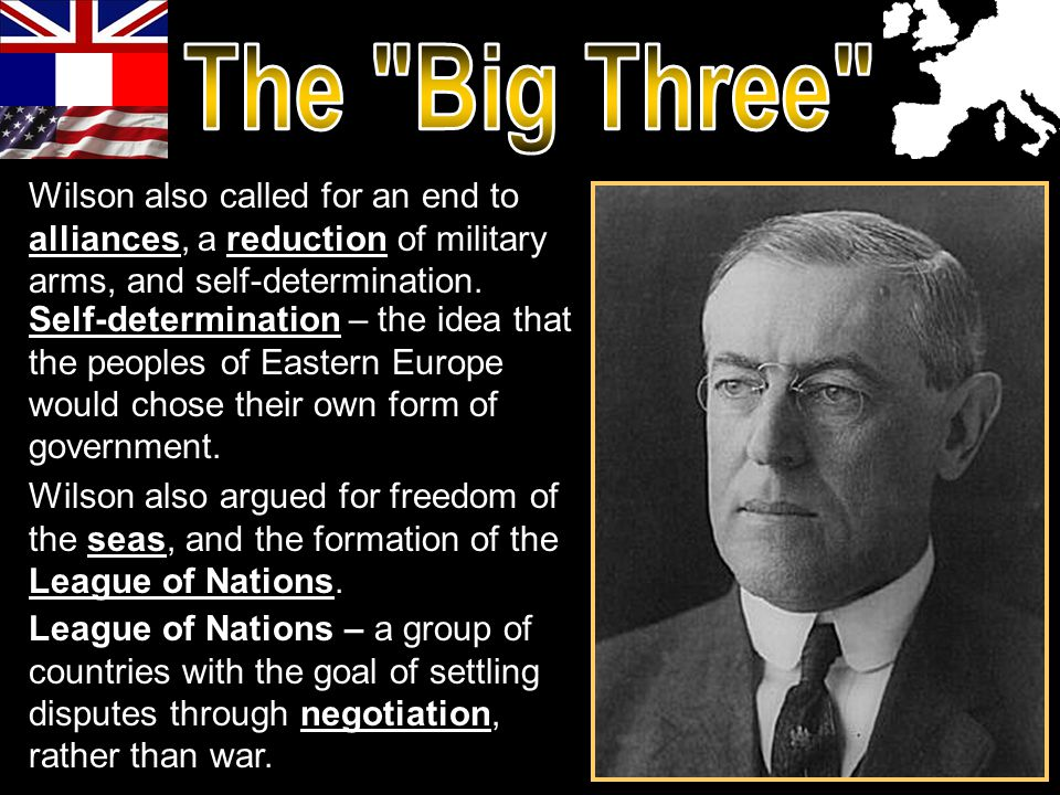 Self-determination – the idea that the peoples of Eastern Europe would chose their own form of government. Wilson also called for an end to alliances,