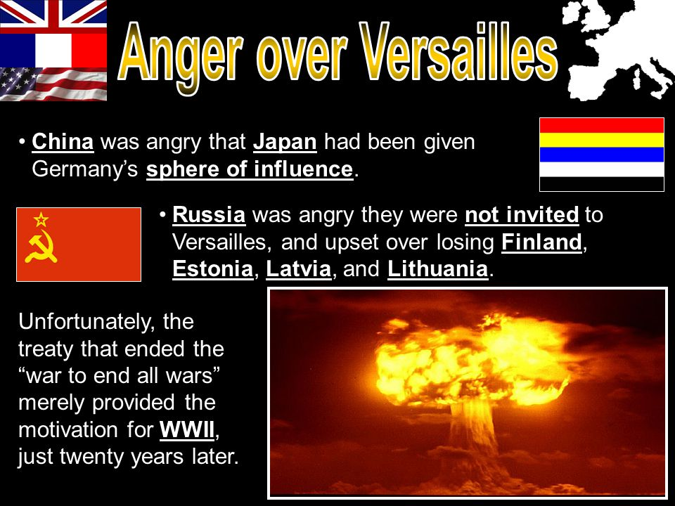 China was angry that Japan had been given Germany's sphere of influence. Russia was angry they were not invited to Versailles, and upset over losing F