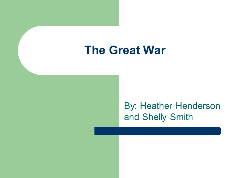 The Great War By: Heather Henderson and Shelly Smith