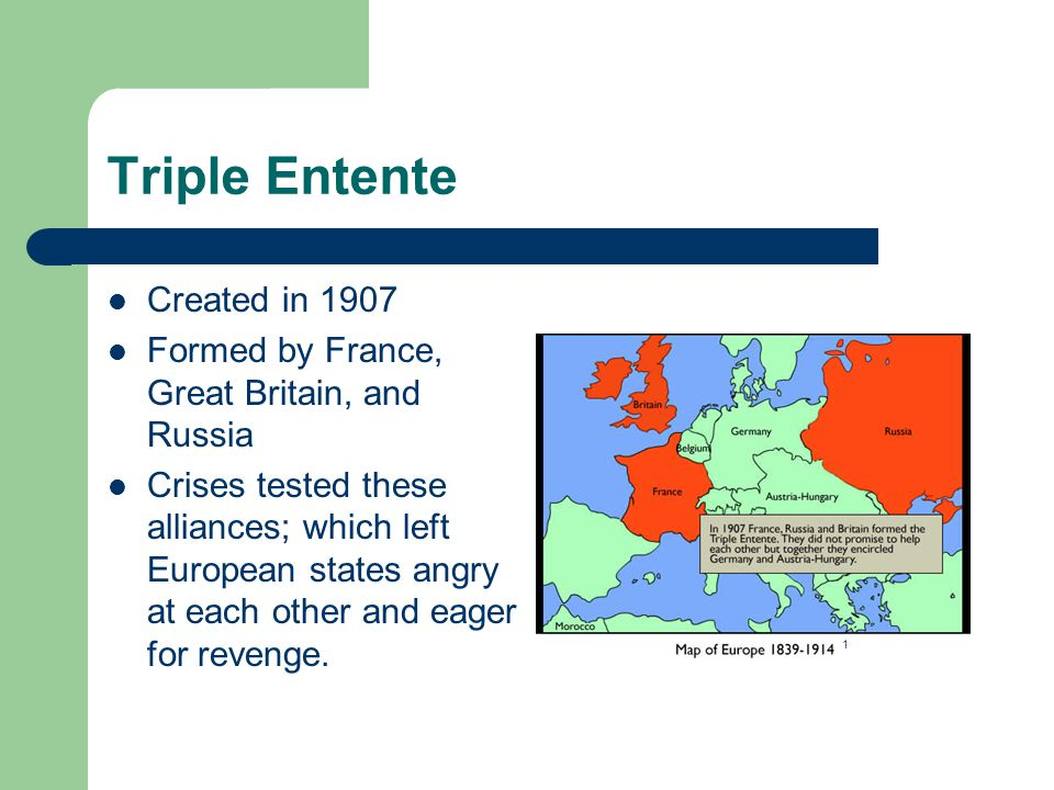 Triple Entente Created in 1907 Formed by France, Great Britain, and Russia Crises tested these alliances; which left European states angry at each other and eager for revenge.
