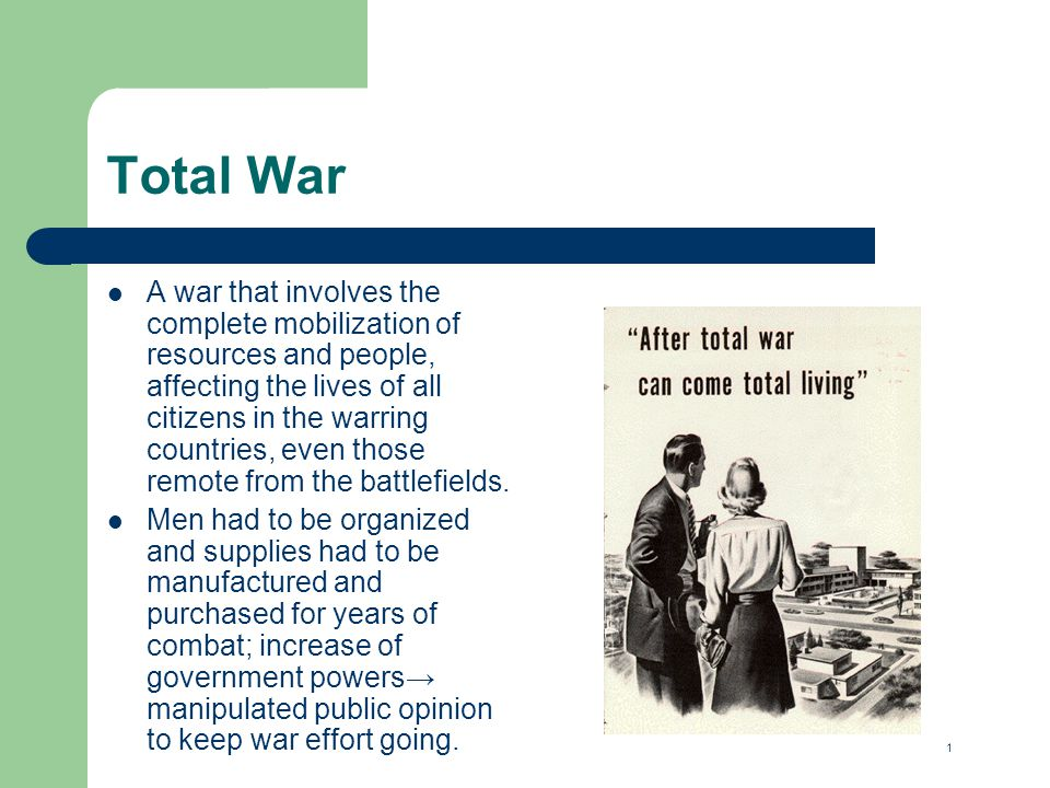 Total War A war that involves the complete mobilization of resources and people, affecting the lives of all citizens in the warring countries, even those remote from the battlefields.