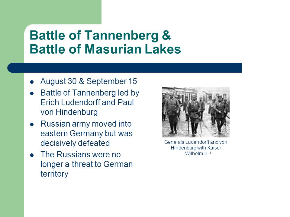 Battle of Tannenberg & Battle of Masurian Lakes August 30 & September 15 Battle of Tannenberg led by Erich Ludendorff and Paul von Hindenburg Russian army moved into eastern Germany but was decisively defeated The Russians were no longer a threat to German territory Generals Ludendorff and von Hindenburg with Kaiser Wilhelm II 1